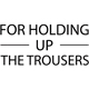 For Holding Up The Trousers